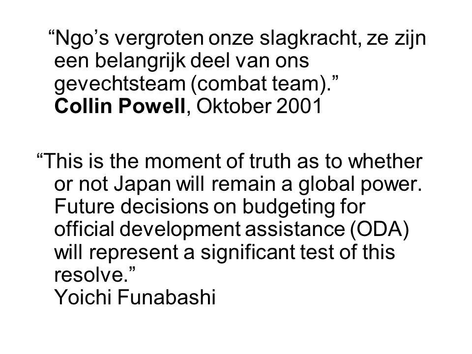 Ngo's vergroten onze slagkracht, ze zijn een belangrijk deel van ons gevechtsteam (combat team). Collin Powell, Oktober 2001 This is the moment of truth as to whether or not Japan will remain a global power.