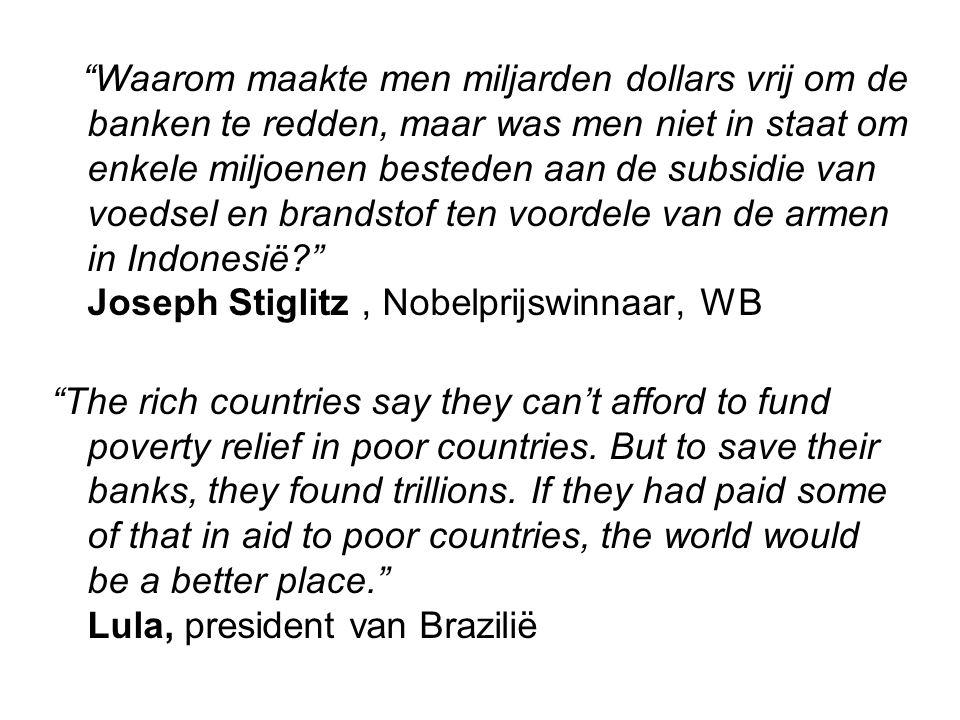 Waarom maakte men miljarden dollars vrij om de banken te redden, maar was men niet in staat om enkele miljoenen besteden aan de subsidie van voedsel en brandstof ten voordele van de armen in Indonesië Joseph Stiglitz, Nobelprijswinnaar, WB The rich countries say they can't afford to fund poverty relief in poor countries.