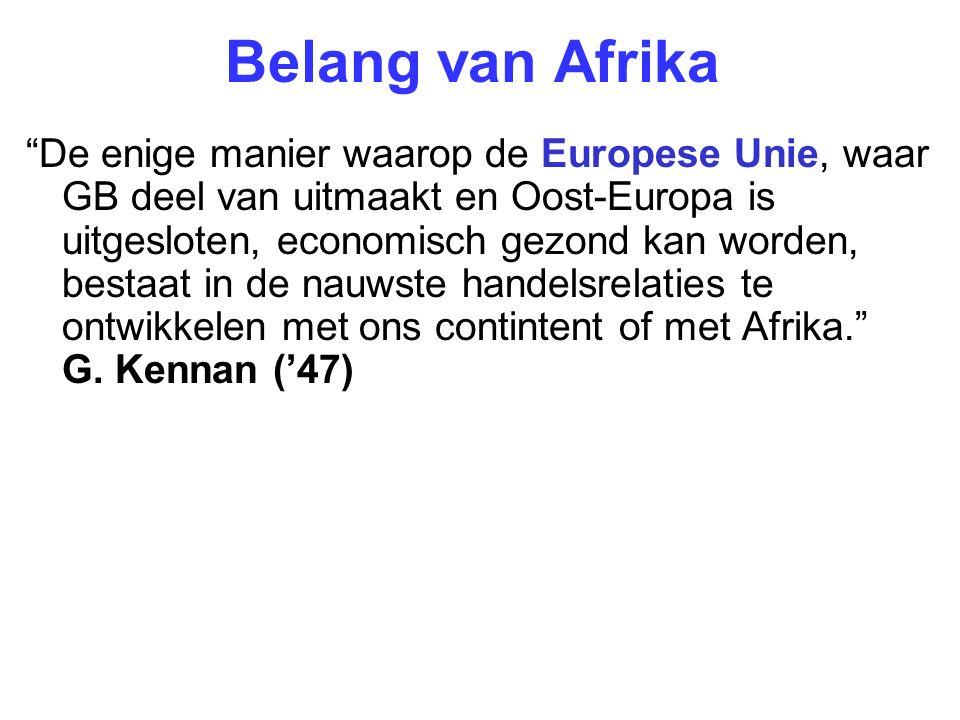 Belang van Afrika De enige manier waarop de Europese Unie, waar GB deel van uitmaakt en Oost-Europa is uitgesloten, economisch gezond kan worden, bestaat in de nauwste handelsrelaties te ontwikkelen met ons contintent of met Afrika. G.