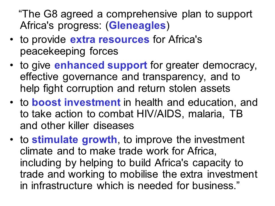 The G8 agreed a comprehensive plan to support Africa s progress: (Gleneagles) to provide extra resources for Africa s peacekeeping forces to give enhanced support for greater democracy, effective governance and transparency, and to help fight corruption and return stolen assets to boost investment in health and education, and to take action to combat HIV/AIDS, malaria, TB and other killer diseases to stimulate growth, to improve the investment climate and to make trade work for Africa, including by helping to build Africa s capacity to trade and working to mobilise the extra investment in infrastructure which is needed for business.