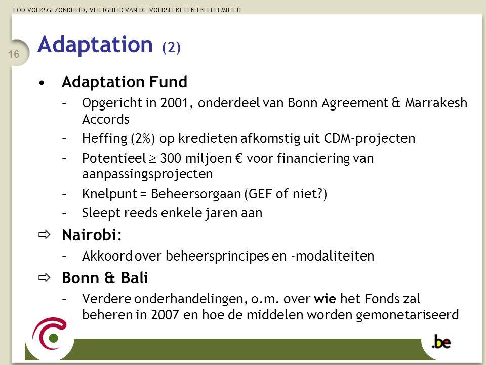 FOD VOLKSGEZONDHEID, VEILIGHEID VAN DE VOEDSELKETEN EN LEEFMILIEU 16 Adaptation Fund –Opgericht in 2001, onderdeel van Bonn Agreement & Marrakesh Accords –Heffing (2%) op kredieten afkomstig uit CDM-projecten –Potentieel  300 miljoen € voor financiering van aanpassingsprojecten –Knelpunt = Beheersorgaan (GEF of niet ) –Sleept reeds enkele jaren aan  Nairobi: –Akkoord over beheersprincipes en -modaliteiten  Bonn & Bali –Verdere onderhandelingen, o.m.