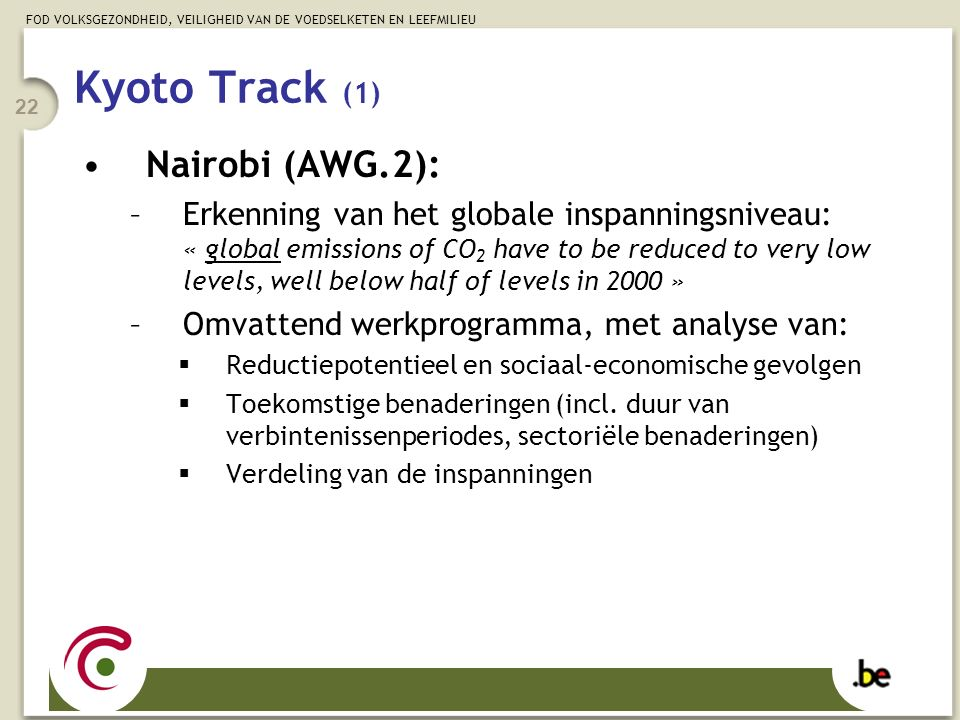 FOD VOLKSGEZONDHEID, VEILIGHEID VAN DE VOEDSELKETEN EN LEEFMILIEU 22 Kyoto Track (1) Nairobi (AWG.2): –Erkenning van het globale inspanningsniveau: « global emissions of CO 2 have to be reduced to very low levels, well below half of levels in 2000 » –Omvattend werkprogramma, met analyse van:  Reductiepotentieel en sociaal-economische gevolgen  Toekomstige benaderingen (incl.