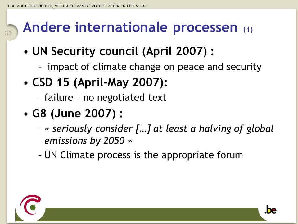 FOD VOLKSGEZONDHEID, VEILIGHEID VAN DE VOEDSELKETEN EN LEEFMILIEU 33 Andere internationale processen (1) UN Security council (April 2007) : – impact of climate change on peace and security CSD 15 (April-May 2007): –failure – no negotiated text G8 (June 2007) : –« seriously consider […] at least a halving of global emissions by 2050 » –UN Climate process is the appropriate forum