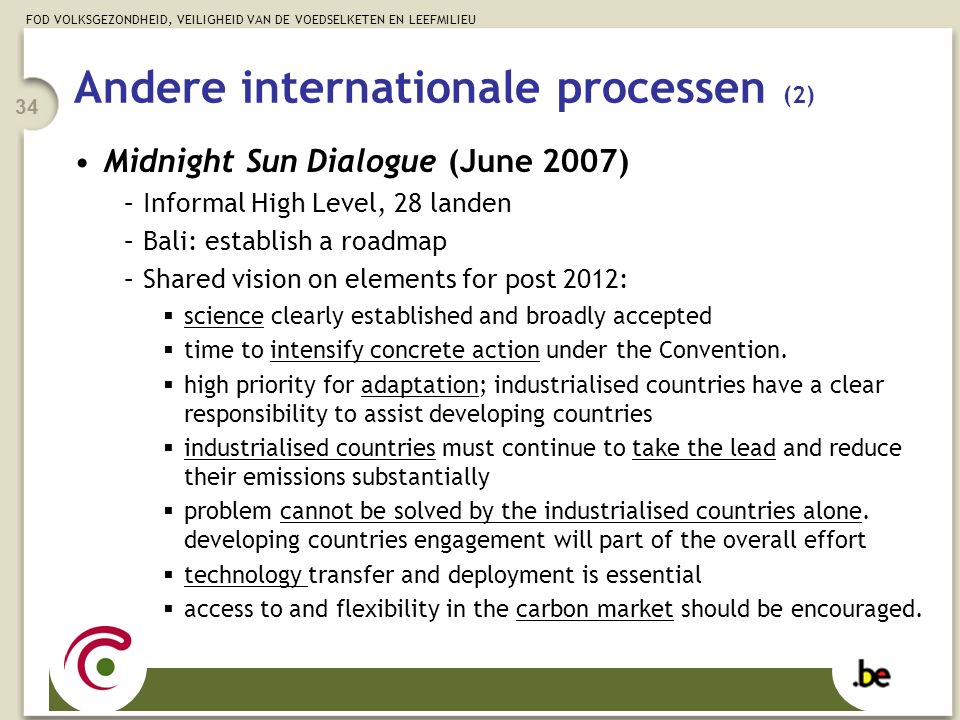 FOD VOLKSGEZONDHEID, VEILIGHEID VAN DE VOEDSELKETEN EN LEEFMILIEU 34 Andere internationale processen (2) Midnight Sun Dialogue (June 2007) –Informal High Level, 28 landen –Bali: establish a roadmap –Shared vision on elements for post 2012:  science clearly established and broadly accepted  time to intensify concrete action under the Convention.