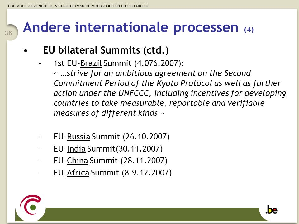 FOD VOLKSGEZONDHEID, VEILIGHEID VAN DE VOEDSELKETEN EN LEEFMILIEU 36 Andere internationale processen (4) EU bilateral Summits (ctd.) –1st EU-Brazil Summit (4.076.2007): « …strive for an ambitious agreement on the Second Commitment Period of the Kyoto Protocol as well as further action under the UNFCCC, including incentives for developing countries to take measurable, reportable and verifiable measures of different kinds » –EU-Russia Summit (26.10.2007) –EU-India Summit(30.11.2007) –EU-China Summit (28.11.2007) –EU-Africa Summit (8-9.12.2007)