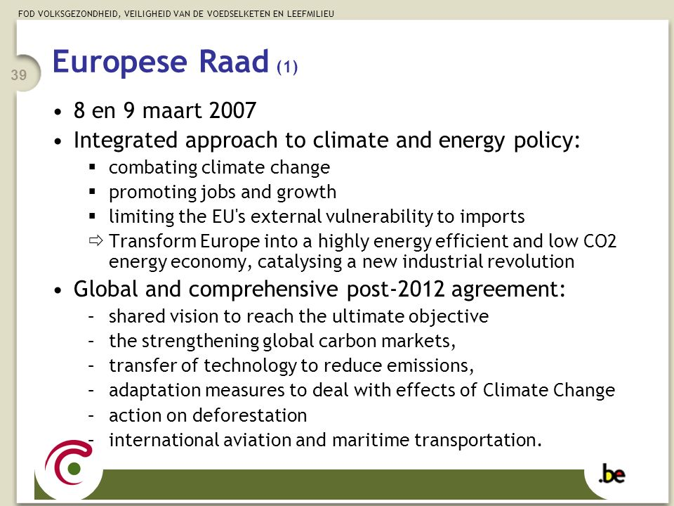 FOD VOLKSGEZONDHEID, VEILIGHEID VAN DE VOEDSELKETEN EN LEEFMILIEU 39 Europese Raad (1) 8 en 9 maart 2007 Integrated approach to climate and energy policy:  combating climate change  promoting jobs and growth  limiting the EU s external vulnerability to imports  Transform Europe into a highly energy efficient and low CO2 energy economy, catalysing a new industrial revolution Global and comprehensive post-2012 agreement: –shared vision to reach the ultimate objective –the strengthening global carbon markets, –transfer of technology to reduce emissions, –adaptation measures to deal with effects of Climate Change –action on deforestation –international aviation and maritime transportation.