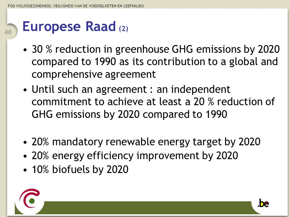 FOD VOLKSGEZONDHEID, VEILIGHEID VAN DE VOEDSELKETEN EN LEEFMILIEU 40 Europese Raad (2) 30 % reduction in greenhouse GHG emissions by 2020 compared to 1990 as its contribution to a global and comprehensive agreement Until such an agreement : an independent commitment to achieve at least a 20 % reduction of GHG emissions by 2020 compared to 1990 20% mandatory renewable energy target by 2020 20% energy efficiency improvement by 2020 10% biofuels by 2020