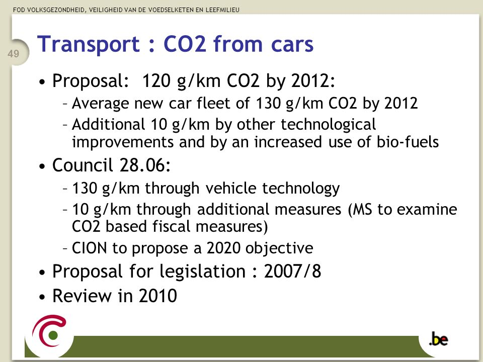 FOD VOLKSGEZONDHEID, VEILIGHEID VAN DE VOEDSELKETEN EN LEEFMILIEU 49 Transport : CO2 from cars Proposal: 120 g/km CO2 by 2012: –Average new car fleet of 130 g/km CO2 by 2012 –Additional 10 g/km by other technological improvements and by an increased use of bio-fuels Council 28.06: –130 g/km through vehicle technology –10 g/km through additional measures (MS to examine CO2 based fiscal measures) –CION to propose a 2020 objective Proposal for legislation : 2007/8 Review in 2010