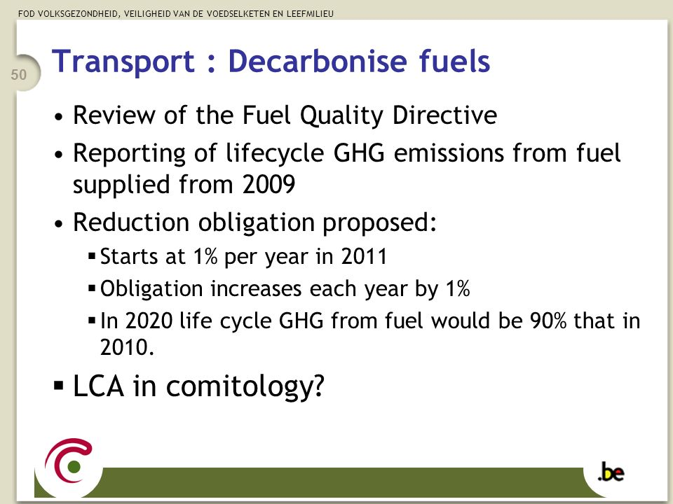 FOD VOLKSGEZONDHEID, VEILIGHEID VAN DE VOEDSELKETEN EN LEEFMILIEU 50 Transport : Decarbonise fuels Review of the Fuel Quality Directive Reporting of lifecycle GHG emissions from fuel supplied from 2009 Reduction obligation proposed:  Starts at 1% per year in 2011  Obligation increases each year by 1%  In 2020 life cycle GHG from fuel would be 90% that in 2010.