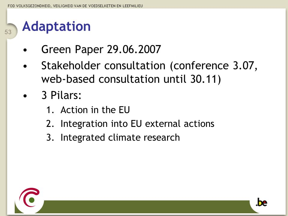 FOD VOLKSGEZONDHEID, VEILIGHEID VAN DE VOEDSELKETEN EN LEEFMILIEU 53 Adaptation Green Paper 29.06.2007 Stakeholder consultation (conference 3.07, web-based consultation until 30.11) 3 Pilars: 1.Action in the EU 2.Integration into EU external actions 3.Integrated climate research