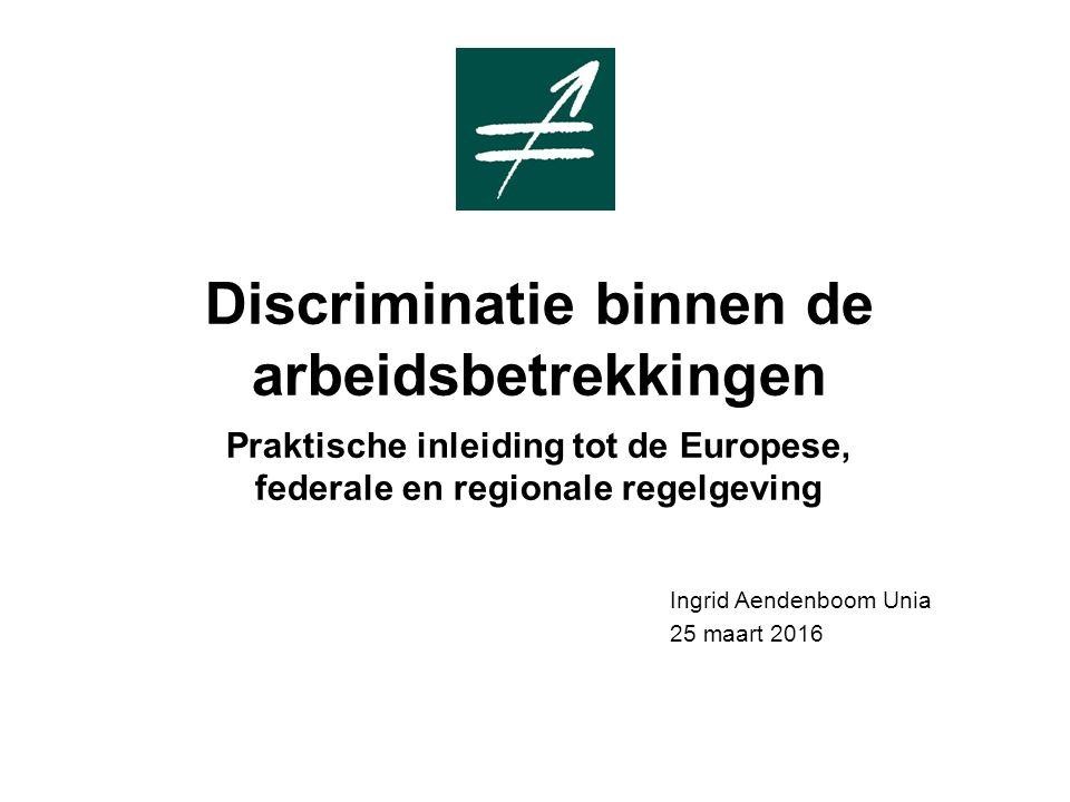 Discriminatie binnen de arbeidsbetrekkingen Praktische inleiding tot de Europese, federale en regionale regelgeving Ingrid Aendenboom Unia 25 maart 2016