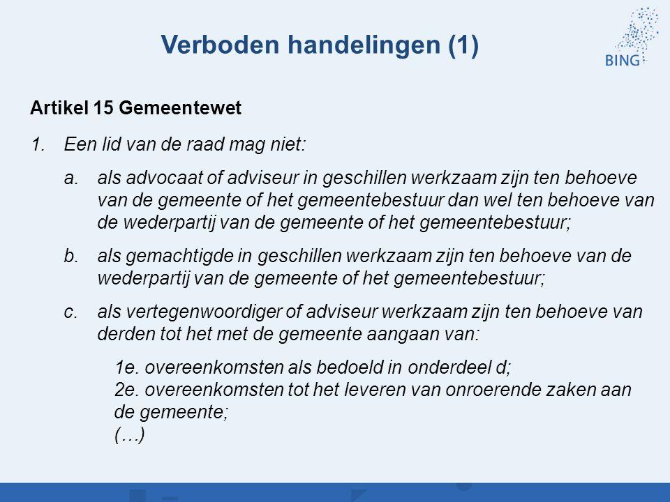 Verboden handelingen (1) Artikel 15 Gemeentewet 1.Een lid van de raad mag niet: a.als advocaat of adviseur in geschillen werkzaam zijn ten behoeve van
