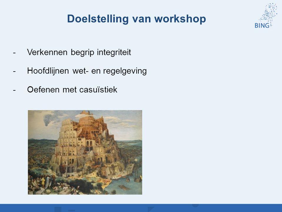 Doelstelling van workshop -Verkennen begrip integriteit -Hoofdlijnen wet- en regelgeving -Oefenen met casuïstiek