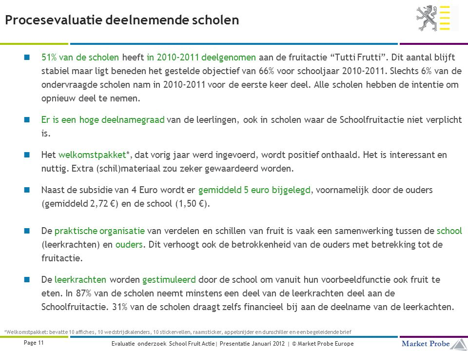 Title | Date | © Market Probe Page 11 Market Probe Evaluatie onderzoek School Fruit Actie| Presentatie Januari 2012 | © Market Probe Europe Procesevaluatie deelnemende scholen 51% van de scholen heeft in 2010-2011 deelgenomen aan de fruitactie Tutti Frutti .