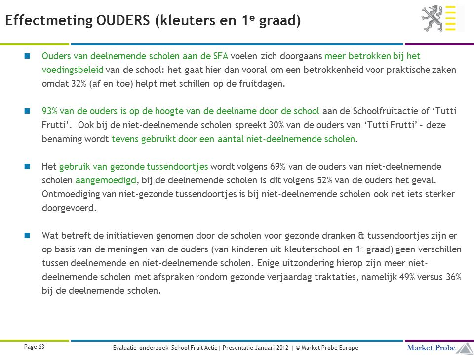 Title | Date | © Market Probe Page 63 Market Probe Evaluatie onderzoek School Fruit Actie| Presentatie Januari 2012 | © Market Probe Europe Effectmeti