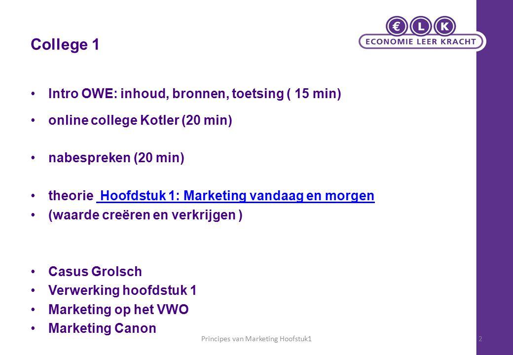 College 1 Intro OWE: inhoud, bronnen, toetsing ( 15 min) online college Kotler (20 min) nabespreken (20 min) theorie Hoofdstuk 1: Marketing vandaag en morgen Hoofdstuk 1: Marketing vandaag en morgen (waarde creëren en verkrijgen ) Casus Grolsch Verwerking hoofdstuk 1 Marketing op het VWO Marketing Canon Principes van Marketing Hoofstuk12