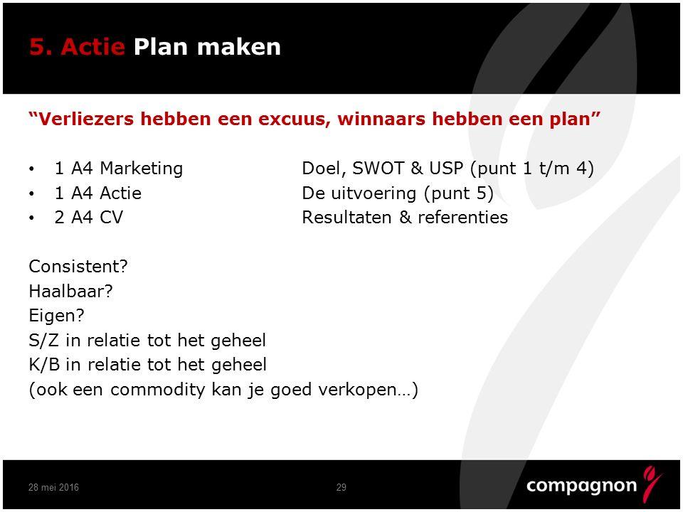 """5. Actie Plan maken """"Verliezers hebben een excuus, winnaars hebben een plan"""" 1 A4 MarketingDoel, SWOT & USP (punt 1 t/m 4) 1 A4 ActieDe uitvoering (pu"""