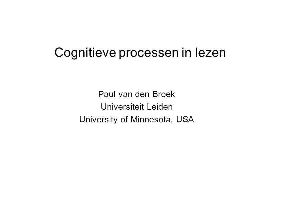 Cognitieve processen in lezen Paul van den Broek Universiteit Leiden University of Minnesota, USA