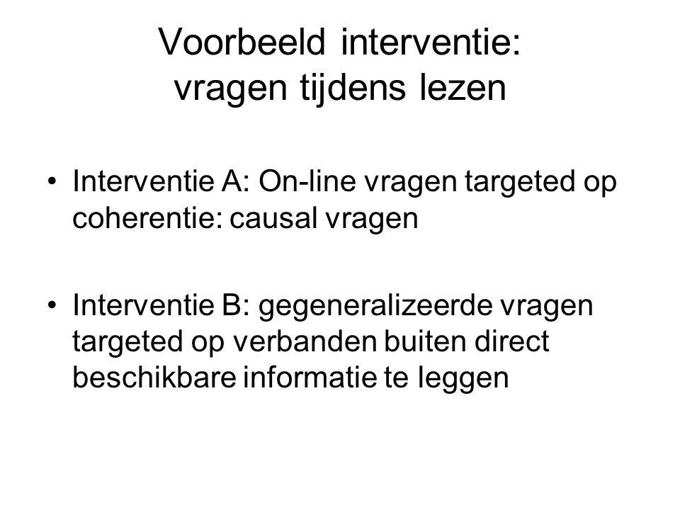 Voorbeeld interventie: vragen tijdens lezen Interventie A: On-line vragen targeted op coherentie: causal vragen Interventie B: gegeneralizeerde vragen targeted op verbanden buiten direct beschikbare informatie te leggen