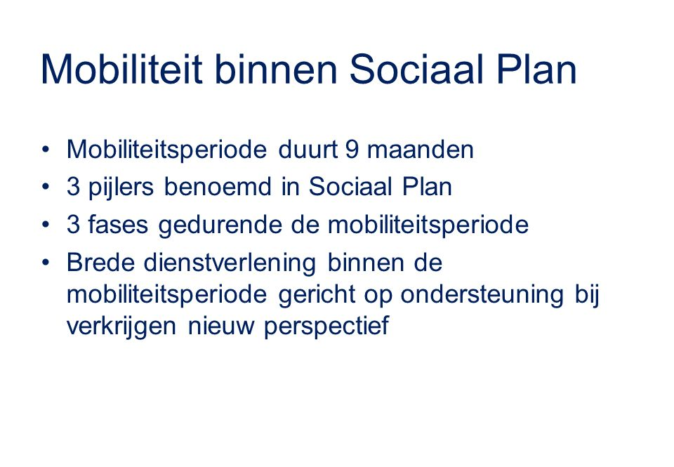 Mobiliteit binnen Sociaal Plan Mobiliteitsperiode duurt 9 maanden 3 pijlers benoemd in Sociaal Plan 3 fases gedurende de mobiliteitsperiode Brede dienstverlening binnen de mobiliteitsperiode gericht op ondersteuning bij verkrijgen nieuw perspectief