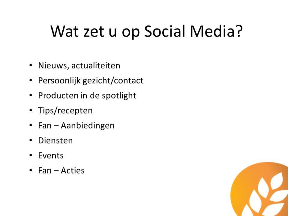 Wat zet u op Social Media? Nieuws, actualiteiten Persoonlijk gezicht/contact Producten in de spotlight Tips/recepten Fan – Aanbiedingen Diensten Event