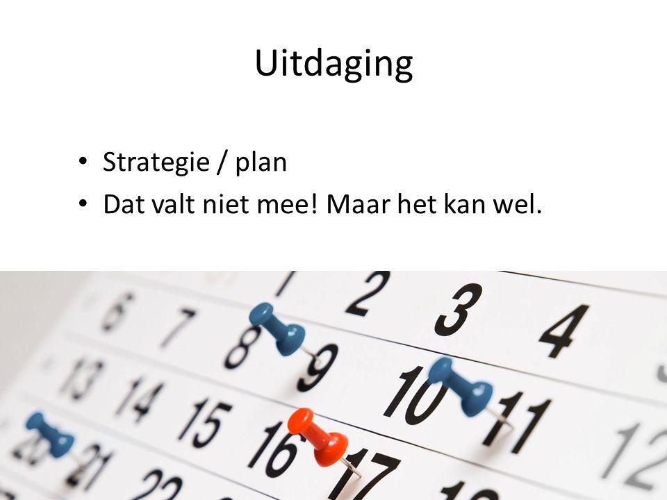 Uitdaging Strategie / plan Dat valt niet mee! Maar het kan wel.
