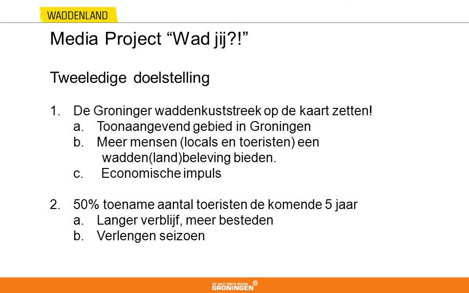 "Media Project ""Wad jij?!"" Tweeledige doelstelling 1.De Groninger waddenkuststreek op de kaart zetten! a.Toonaangevend gebied in Groningen b.Meer mense"