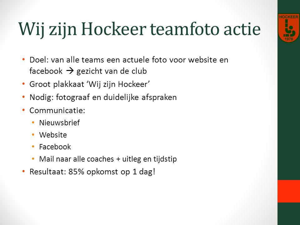 Wij zijn Hockeer teamfoto actie Doel: van alle teams een actuele foto voor website en facebook  gezicht van de club Groot plakkaat 'Wij zijn Hockeer' Nodig: fotograaf en duidelijke afspraken Communicatie: Nieuwsbrief Website Facebook Mail naar alle coaches + uitleg en tijdstip Resultaat: 85% opkomst op 1 dag!