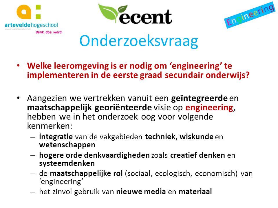 Onderzoeksvraag Welke leeromgeving is er nodig om 'engineering' te implementeren in de eerste graad secundair onderwijs.