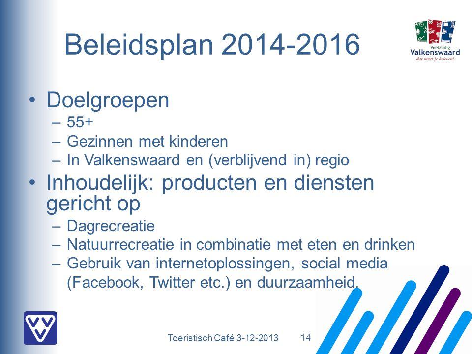 Toeristisch Café 3-12-2013 Beleidsplan 2014-2016 Doelgroepen –55+ –Gezinnen met kinderen –In Valkenswaard en (verblijvend in) regio Inhoudelijk: producten en diensten gericht op –Dagrecreatie –Natuurrecreatie in combinatie met eten en drinken –Gebruik van internetoplossingen, social media (Facebook, Twitter etc.) en duurzaamheid.