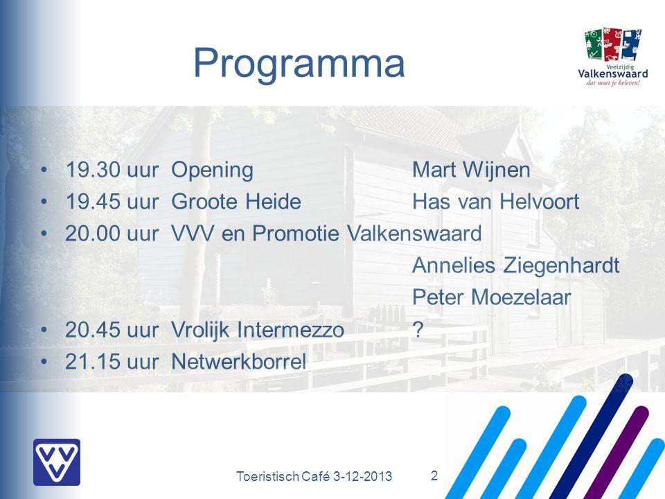 Toeristisch Café 3-12-2013 Programma 19.30 uurOpening Mart Wijnen 19.45 uurGroote HeideHas van Helvoort 20.00 uurVVV en Promotie Valkenswaard Annelies Ziegenhardt Peter Moezelaar 20.45 uurVrolijk Intermezzo.