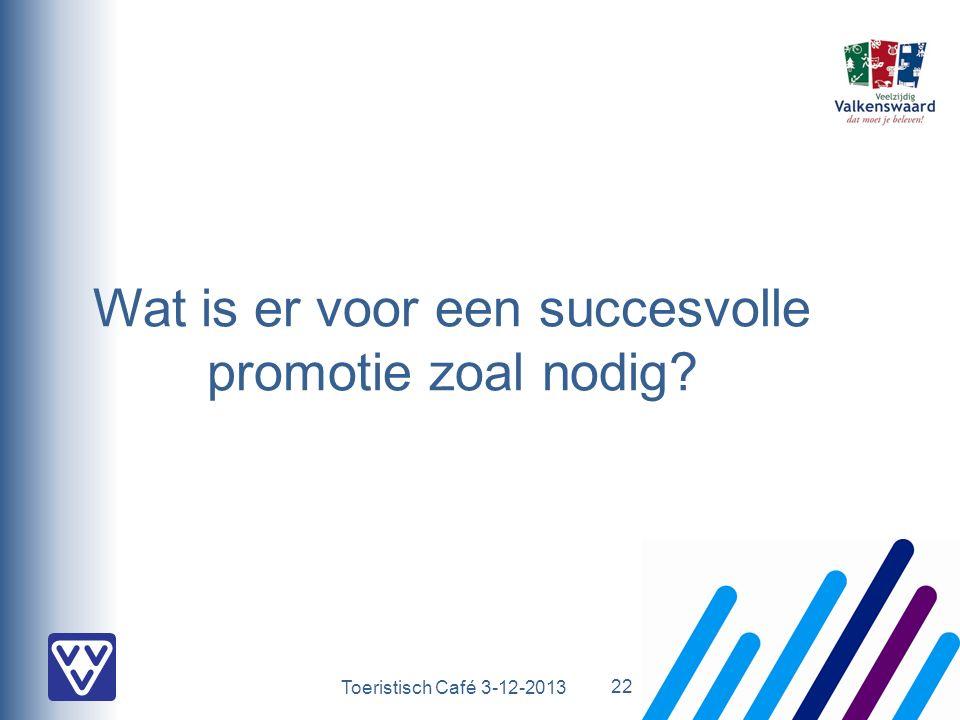 Toeristisch Café 3-12-2013 Wat is er voor een succesvolle promotie zoal nodig? 22