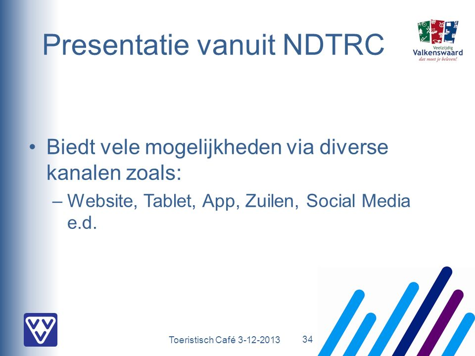 Toeristisch Café 3-12-2013 Presentatie vanuit NDTRC Biedt vele mogelijkheden via diverse kanalen zoals: –Website, Tablet, App, Zuilen, Social Media e.d.