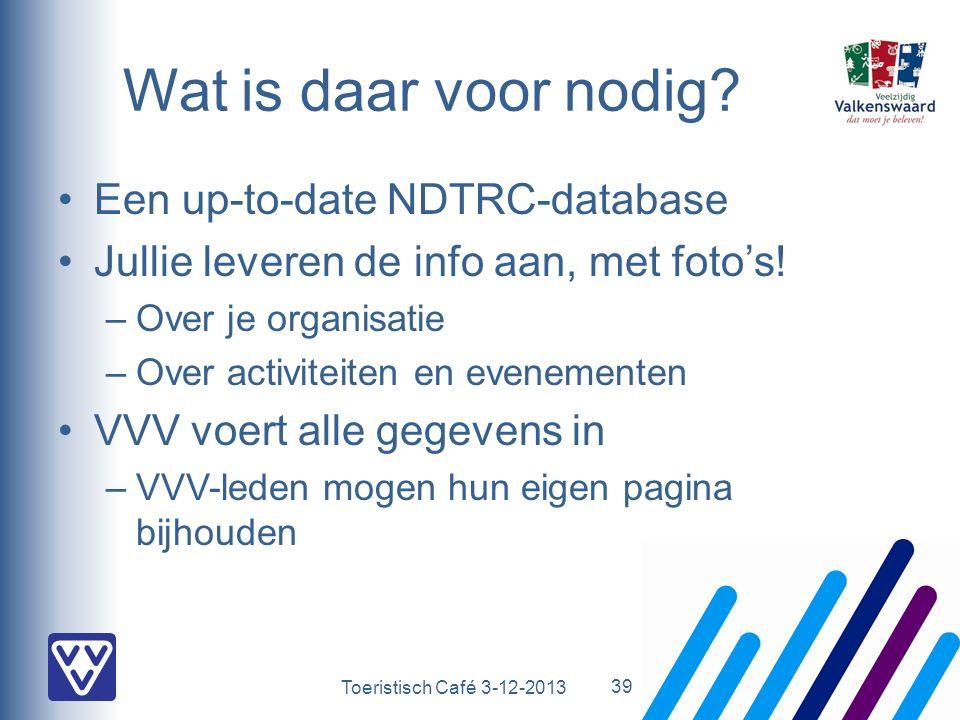 Toeristisch Café 3-12-2013 Wat is daar voor nodig? Een up-to-date NDTRC-database Jullie leveren de info aan, met foto's! –Over je organisatie –Over ac