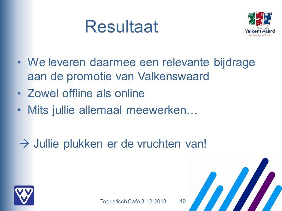 Toeristisch Café 3-12-2013 Resultaat We leveren daarmee een relevante bijdrage aan de promotie van Valkenswaard Zowel offline als online Mits jullie allemaal meewerken…  Jullie plukken er de vruchten van.