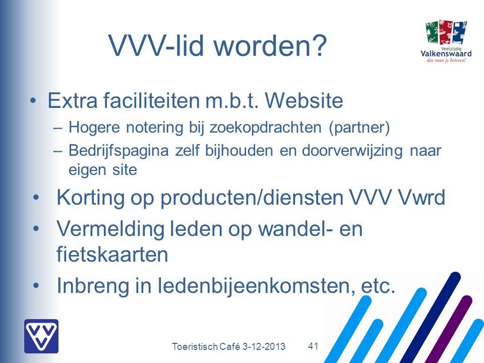 Toeristisch Café 3-12-2013 VVV-lid worden? Extra faciliteiten m.b.t. Website –Hogere notering bij zoekopdrachten (partner) –Bedrijfspagina zelf bijhou