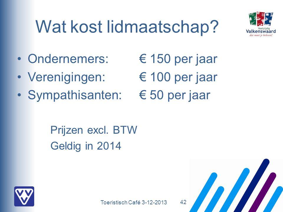 Toeristisch Café 3-12-2013 Wat kost lidmaatschap? Ondernemers: € 150 per jaar Verenigingen:€ 100 per jaar Sympathisanten:€ 50 per jaar Prijzen excl. B