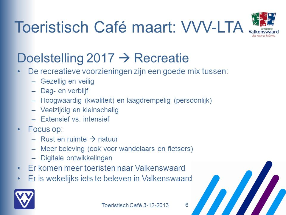 Toeristisch Café 3-12-2013 Toeristisch Café maart: VVV-LTA Doelstelling 2017  Recreatie De recreatieve voorzieningen zijn een goede mix tussen: –Gezellig en veilig –Dag- en verblijf –Hoogwaardig (kwaliteit) en laagdrempelig (persoonlijk) –Veelzijdig en kleinschalig –Extensief vs.