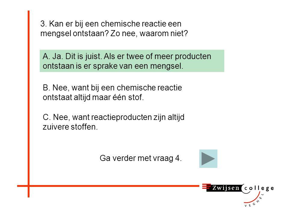 3. Kan er bij een chemische reactie een mengsel ontstaan? Zo nee, waarom niet? A. Ja B. Nee, want bij een chemische reactie ontstaat altijd maar één s
