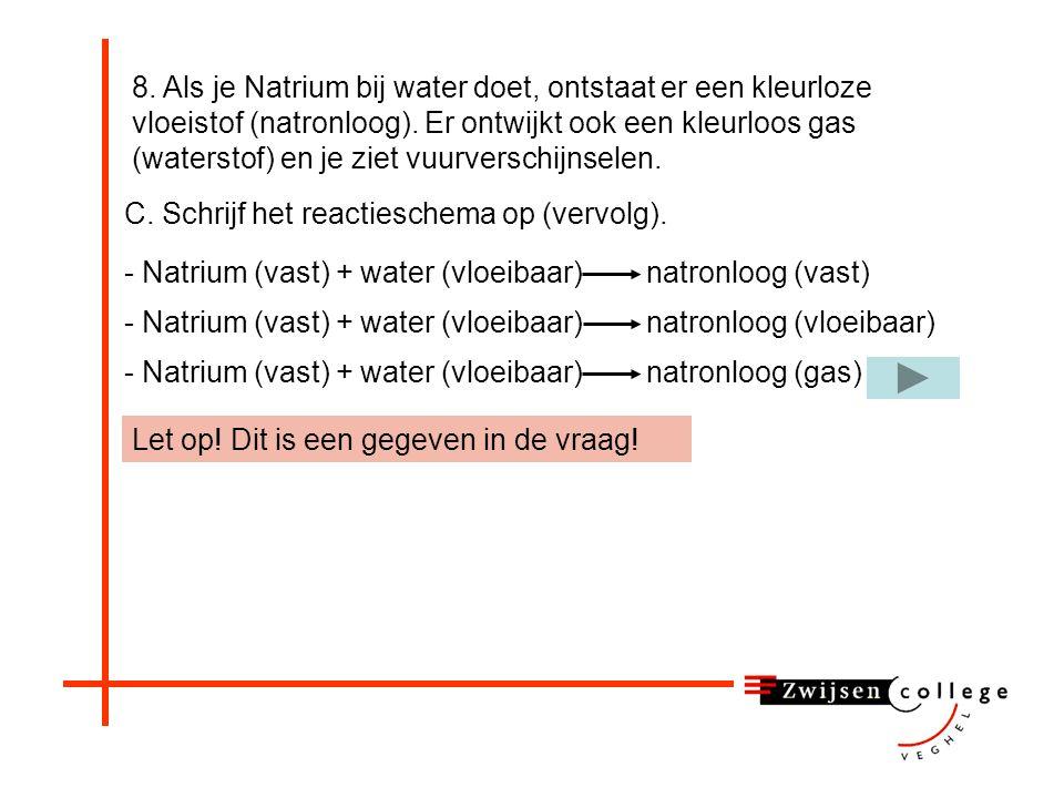 - Natrium (vast) + water (vloeibaar) natronloog (vloeibaar) - Natrium (vast) + water (vloeibaar) natronloog (gas) - Natrium (vast) + water (vloeibaar)