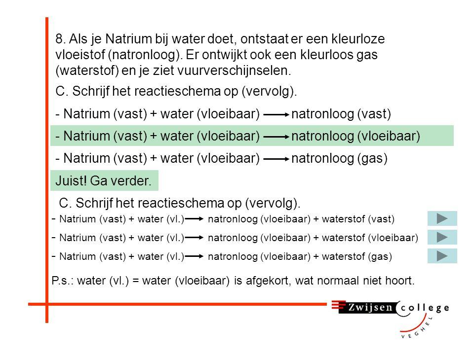 8. Als je Natrium bij water doet, ontstaat er een kleurloze vloeistof (natronloog). Er ontwijkt ook een kleurloos gas (waterstof) en je ziet vuurversc