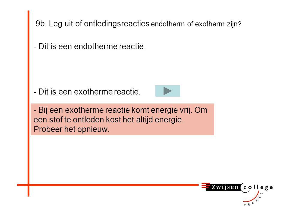 9b. Leg uit of ontledingsreacties endotherm of exotherm zijn? - Dit is een endotherme reactie. - Dit is een exotherme reactie.