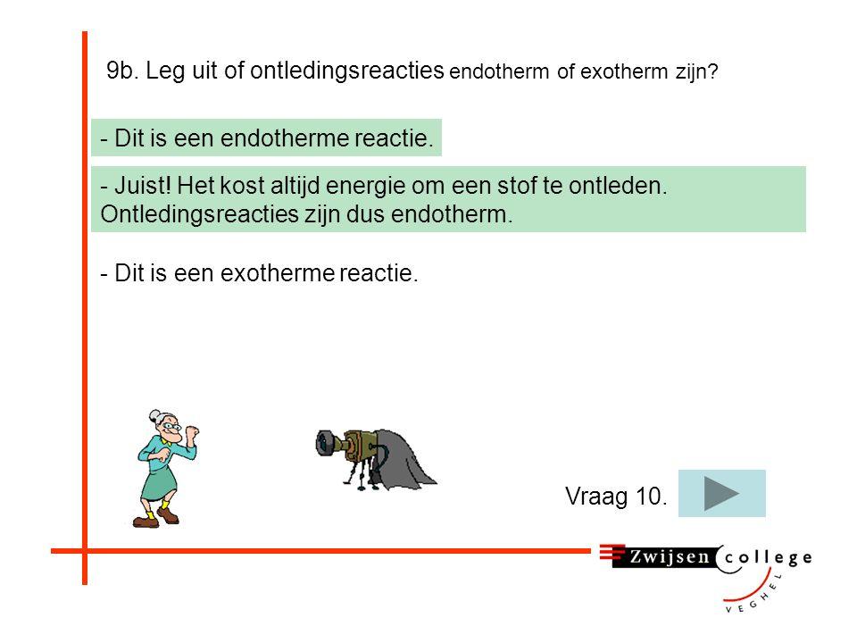 9b. Leg uit of ontledingsreacties endotherm of exotherm zijn? - Dit is een endotherme reactie. - Dit is een exotherme reactie. - Bij een exotherme rea