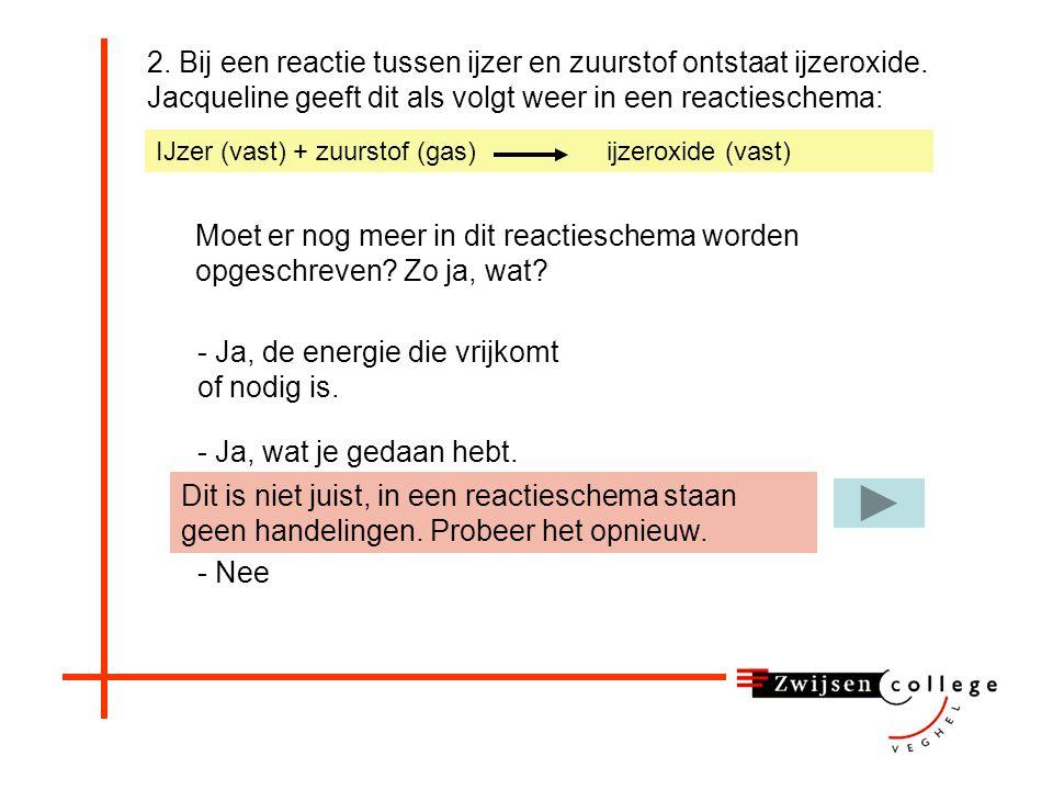 2. Bij een reactie tussen ijzer en zuurstof ontstaat ijzeroxide. Jacqueline geeft dit als volgt weer in een reactieschema: Moet er nog meer in dit rea