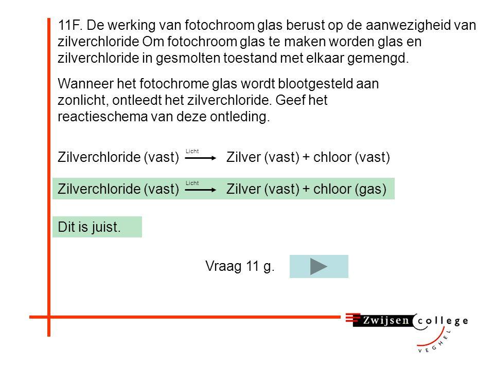 Wanneer het fotochrome glas wordt blootgesteld aan zonlicht, ontleedt het zilverchloride. Geef het reactieschema van deze ontleding. 11F. De werking v