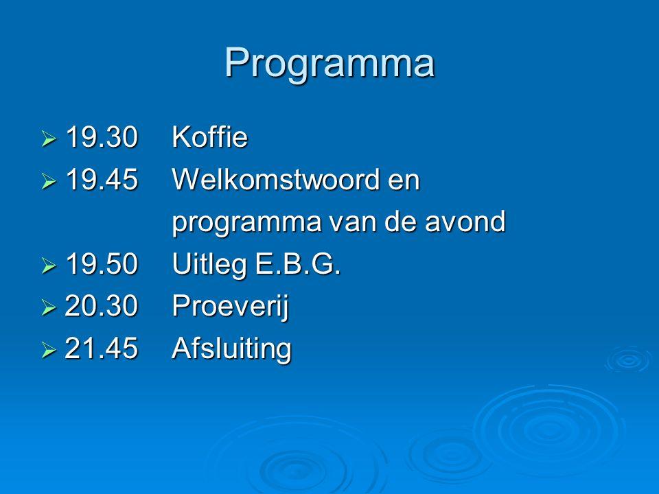 Programma  19.30Koffie  19.45Welkomstwoord en programma van de avond  19.50Uitleg E.B.G.