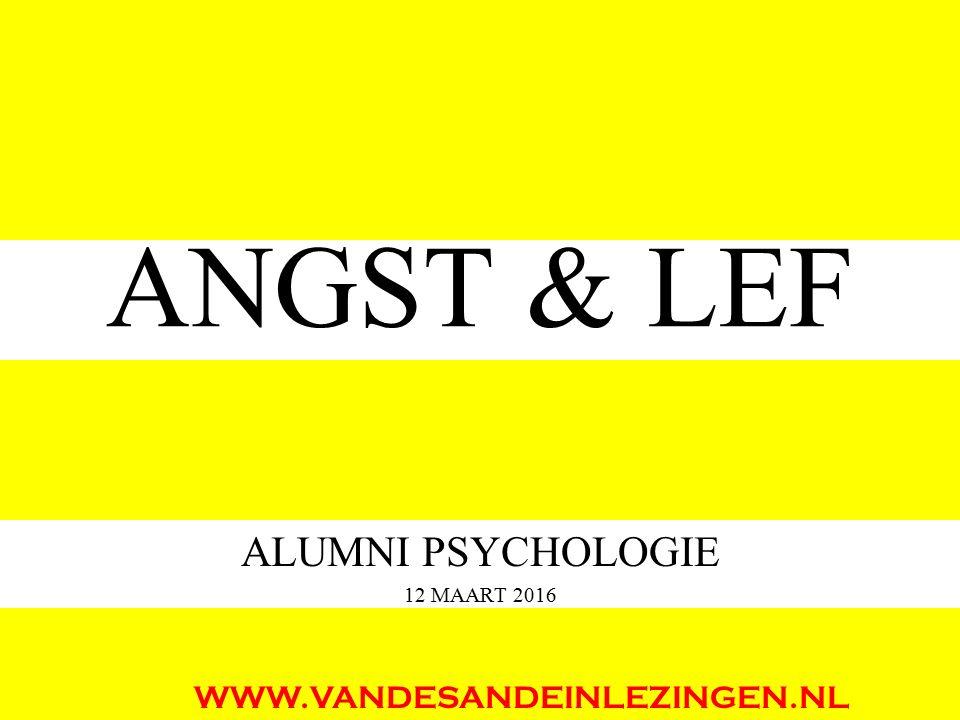 ANGST & LEF ALUMNI PSYCHOLOGIE 12 MAART 2016 WWW.VANDESANDEINLEZINGEN.NL