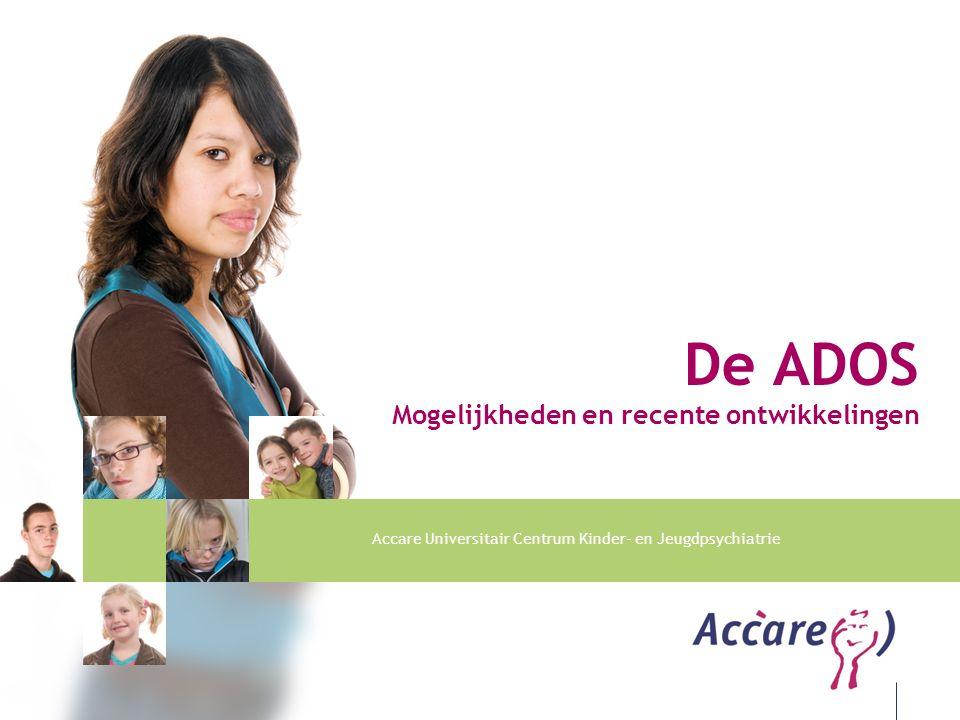 Accare Universitair Centrum Kinder- en Jeugdpsychiatrie De ADOS Mogelijkheden en recente ontwikkelingen