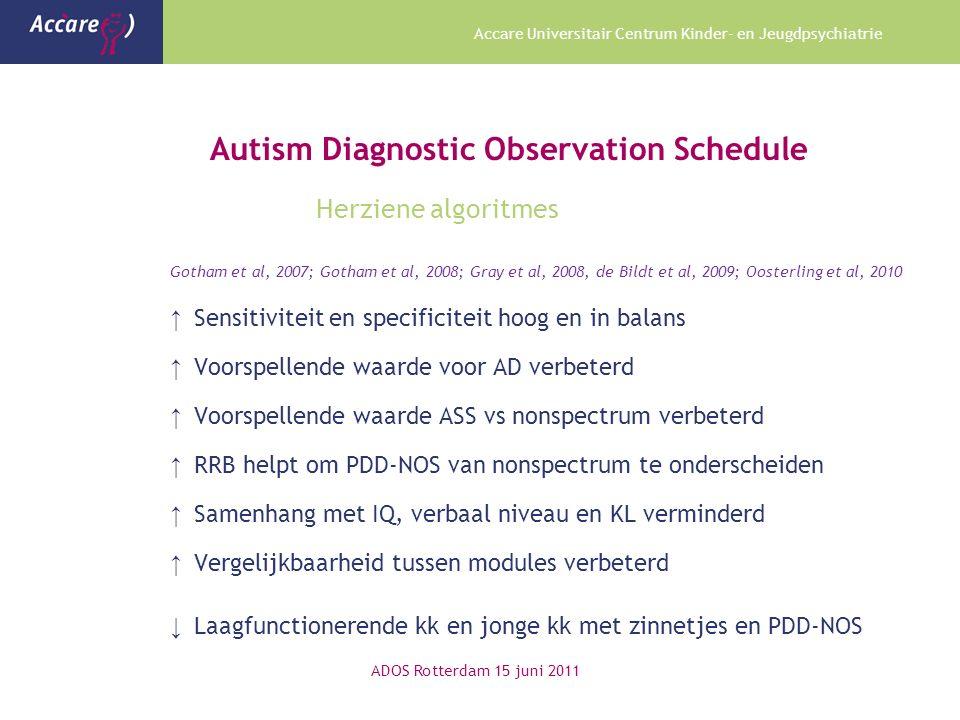 Accare Universitair Centrum Kinder- en Jeugdpsychiatrie Autism Diagnostic Observation Schedule Herziene algoritmes Gotham et al, 2007; Gotham et al, 2