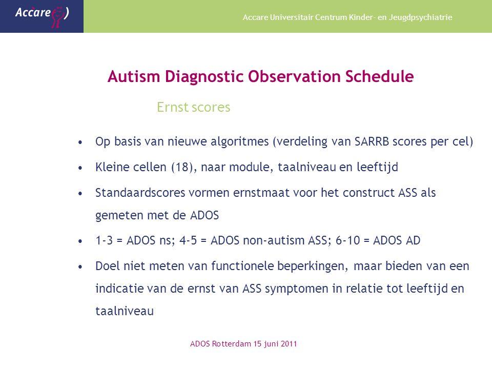 Accare Universitair Centrum Kinder- en Jeugdpsychiatrie Autism Diagnostic Observation Schedule Ernst scores Op basis van nieuwe algoritmes (verdeling van SARRB scores per cel) Kleine cellen (18), naar module, taalniveau en leeftijd Standaardscores vormen ernstmaat voor het construct ASS als gemeten met de ADOS 1-3 = ADOS ns; 4-5 = ADOS non-autism ASS; 6-10 = ADOS AD Doel niet meten van functionele beperkingen, maar bieden van een indicatie van de ernst van ASS symptomen in relatie tot leeftijd en taalniveau ADOS Rotterdam 15 juni 2011